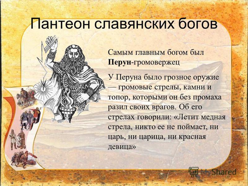 Пантеон славянских богов Самым главным богом был Перун-громовержец У Перуна было грозное оружие громовые стрелы, камни и топор, которыми он без промаха разил своих врагов. Об его стрелах говорили: «Летит медная стрела, никто ее не поймает, ни царь, н