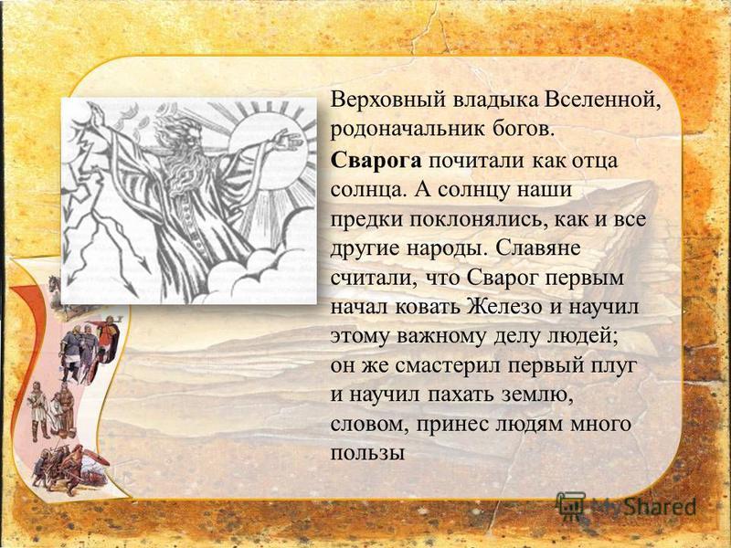 Сварога почитали как отца солнца. А солнцу наши предки поклонялись, как и все другие народы. Славяне считали, что Сварог первым начал ковать Железо и научил этому важному делу людей; он же смастерил первый плуг и научил пахать землю, словом, принес л