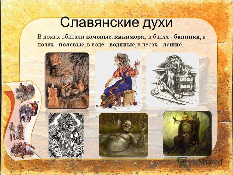 Славянские духи В домах обитали домовые, кикимора, в банях - банники, в полях - полевые, в воде - водяные, в лесах - лешие.