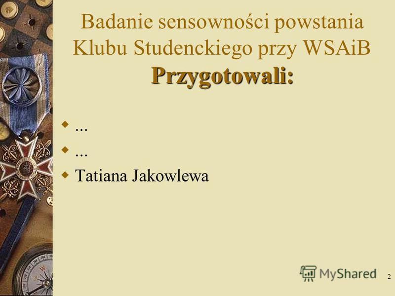 2 Przygotowali: Badanie sensowności powstania Klubu Studenckiego przy WSAiB Przygotowali:... Tatiana Jakowlewa