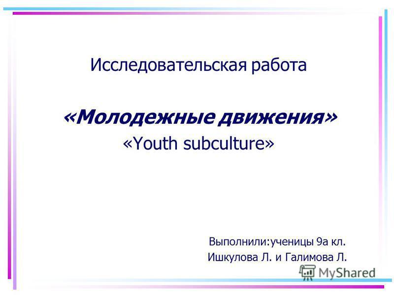 Исследовательская работа «Молодежные движения» «Youth subculture» Выполнили:ученицы 9а кл. Ишкулова Л. и Галимова Л.