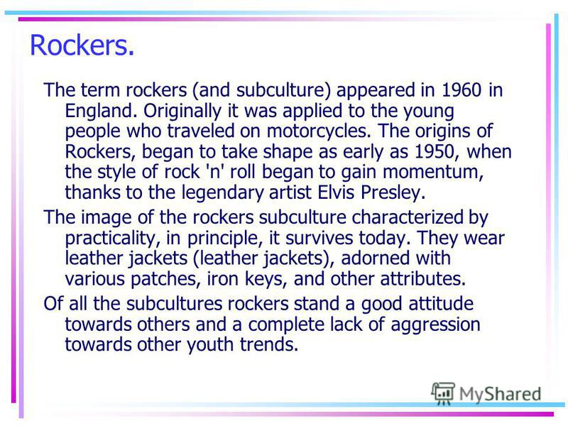 Rockers. The term rockers (and subculture) appeared in 1960 in England. Originally it was applied to the young people who traveled on motorcycles. The origins of Rockers, began to take shape as early as 1950, when the style of rock 'n' roll began to