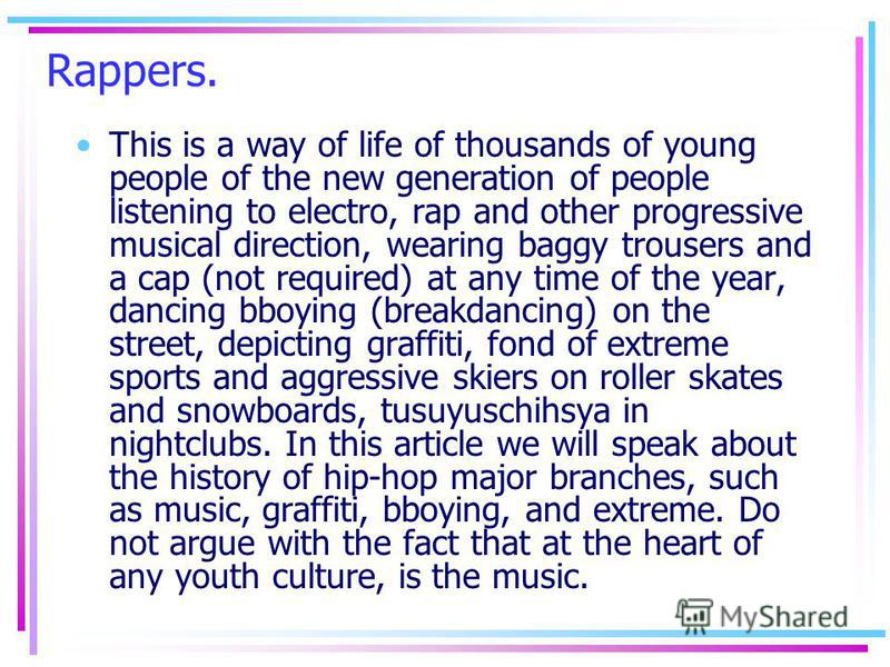 Rappers. This is a way of life of thousands of young people of the new generation of people listening to electro, rap and other progressive musical direction, wearing baggy trousers and a cap (not required) at any time of the year, dancing bboying (b