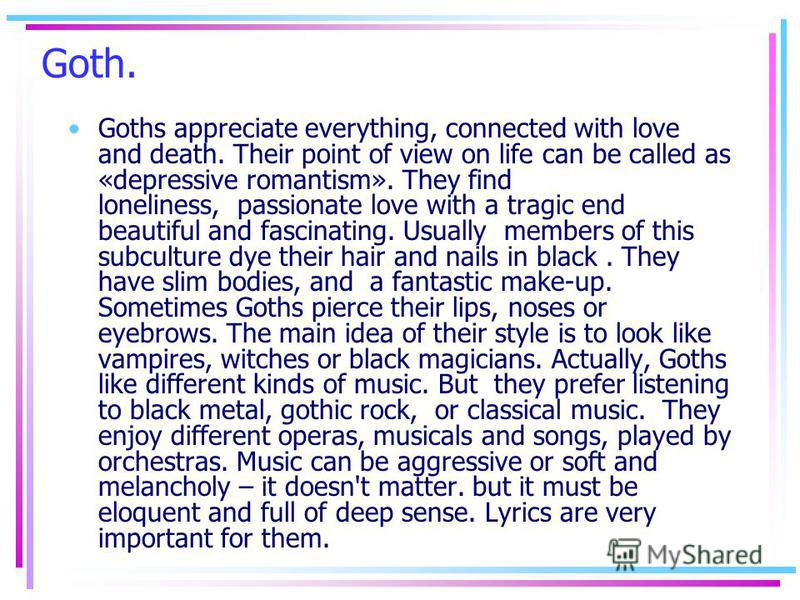 Goth. Goths appreciate everything, connected with love and death. Their point of view on life can be called as «depressive romantism». They find loneliness, passionate love with a tragic end beautiful and fascinating. Usually members of this subcultu