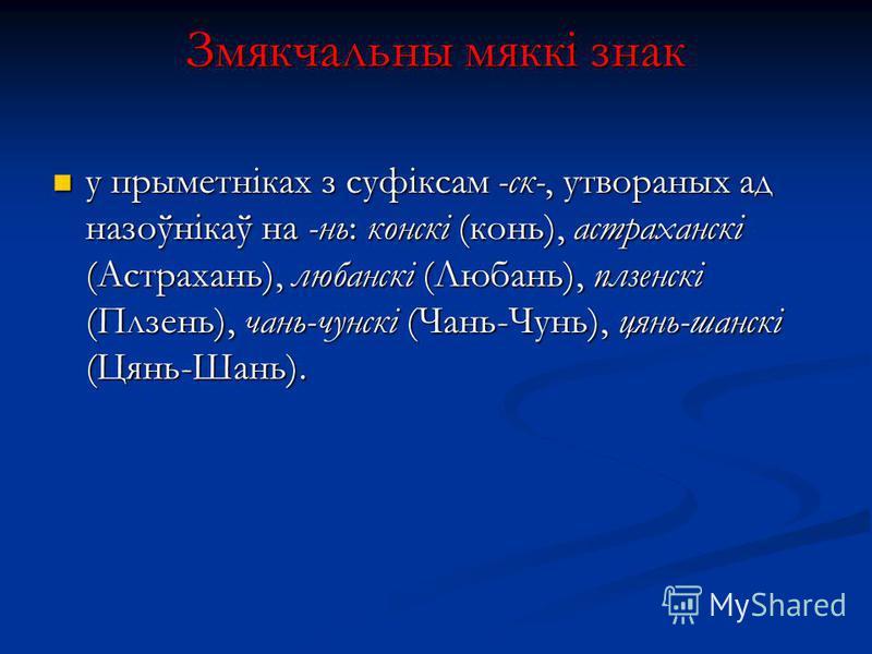 Змякчальны мяккі знак у прыметніках з суфіксам -ск-, утвораных ад назоўнікаў на -нь: конскі (конь), астраханскі (Астрахань), любанскі (Любань), плзенскі (Плзень), чань-чунскі (Чань-Чунь), цянь-шанскі (Цянь-Шань). у прыметніках з суфіксам -ск-, утвора
