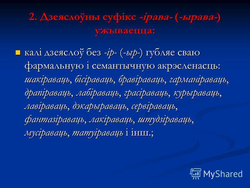 2. Дзеяслоўны суфікс -ірава- (-ырава-) ужываецца: калі дзеяслоў без -ір- (-ыр-) губляе сваю фармальную і семантычную акрэсленасць: шакіраваць, бісіраваць, бравіраваць, гарманіраваць, драпіраваць, лабіраваць, грасіраваць, курыраваць, лавіраваць, дэкар