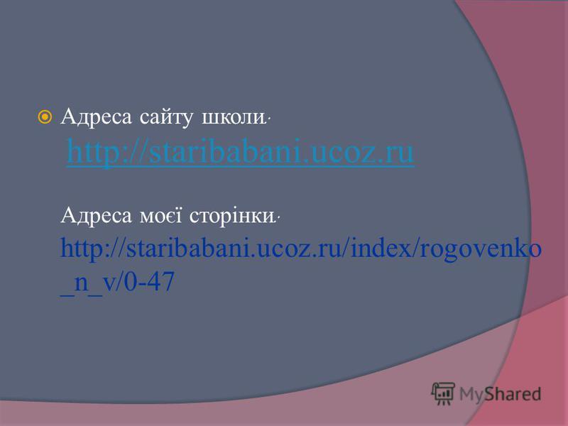 Адреса сайту школи : http://staribabani.ucoz.ru Адреса моєї сторінки : http://staribabani.ucoz.ru/index/rogovenko _n_v/0-47 http://staribabani.ucoz.ru