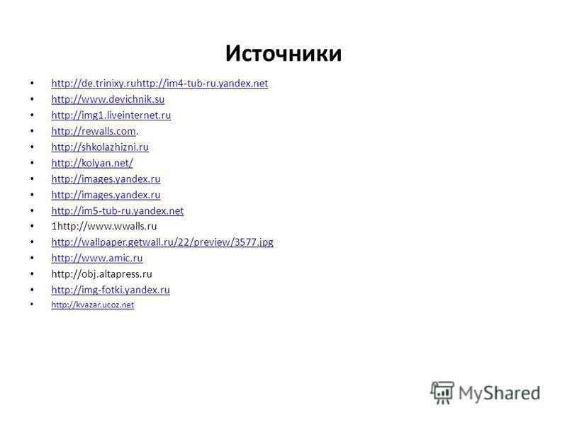 Источники http://de.trinixy.ruhttp://im4-tub-ru.yandex.net http://www.devichnik.su http://img1.liveinternet.ru http://rewalls.com. http://rewalls.com http://shkolazhizni.ru http://kolyan.net/ http://images.yandex.ru http://im5-tub-ru.yandex.net 1http