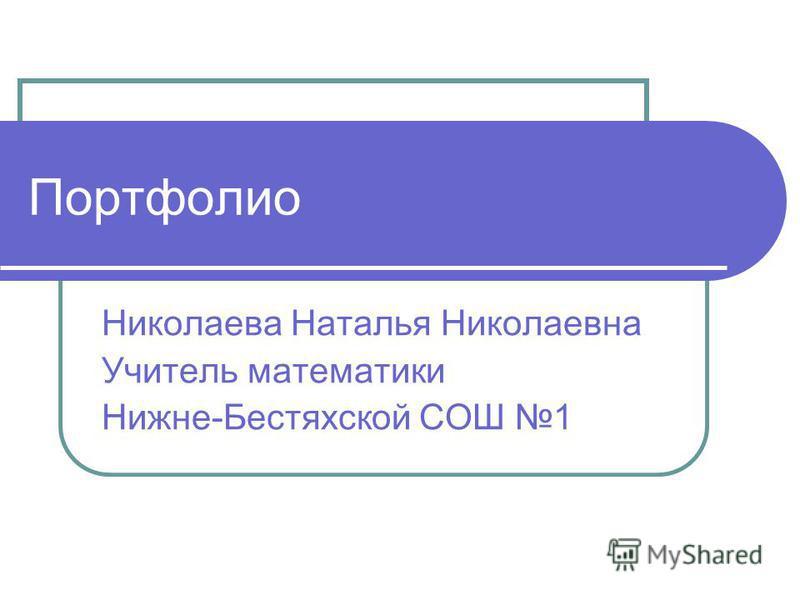 Портфолио Николаева Наталья Николаевна Учитель математики Нижне-Бестяхской СОШ 1