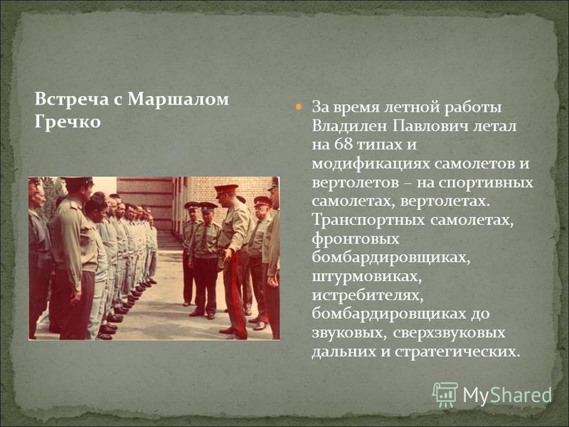 За время летной работы Владилен Павлович летал на 68 типах и модификациях самолетов и вертолетов – на спортивных самолетах, вертолетах. Транспортных самолетах, фронтовых бомбардировщиках, штурмовиках, истребителях, бомбардировщиках до звуковых, сверх