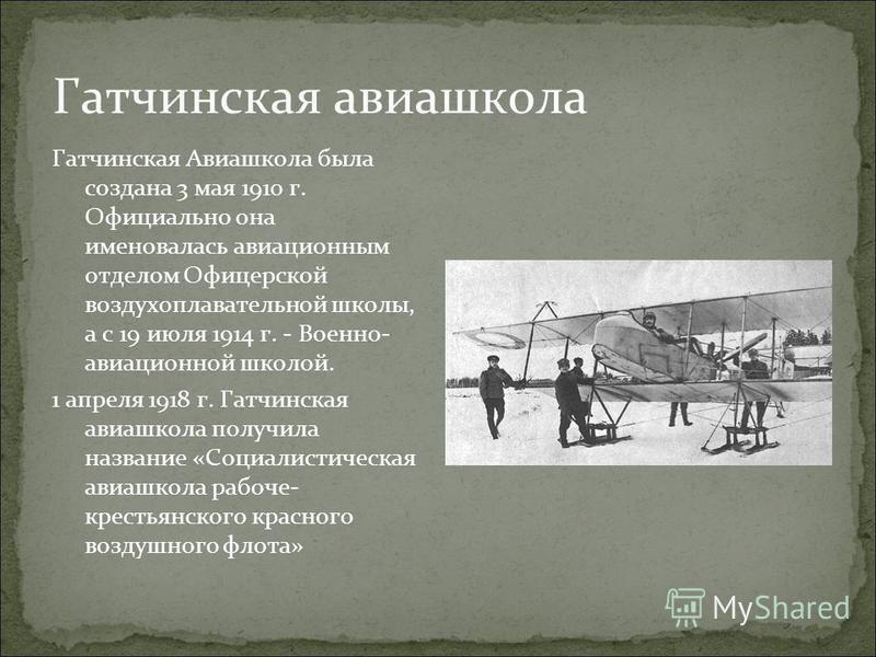 Гатчинская авиашкола Гатчинская Авиашкола была создана 3 мая 1910 г. Официально она именовалась авиационным отделом Офицерской воздухоплавательной школы, а с 19 июля 1914 г. - Военно- авиационной школой. 1 апреля 1918 г. Гатчинская авиашкола получила