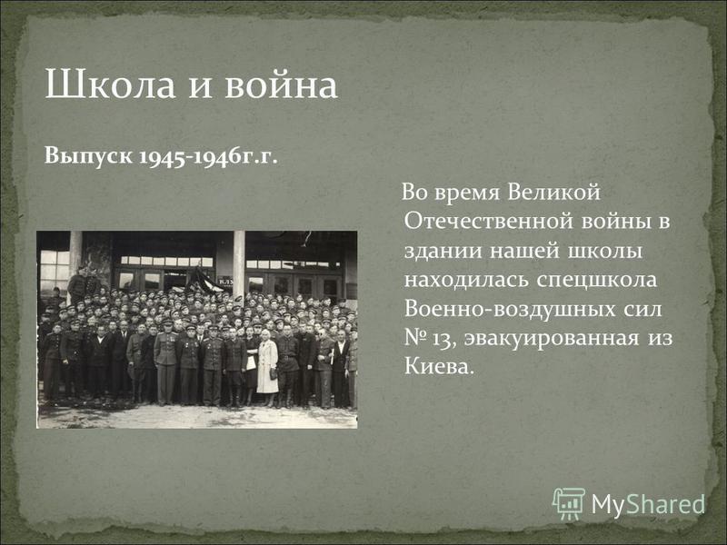 Школа и война Выпуск 1945-1946 г.г. Во время Великой Отечественной войны в здании нашей школы находилась спецшкола Военно-воздушных сил 13, эвакуированная из Киева.