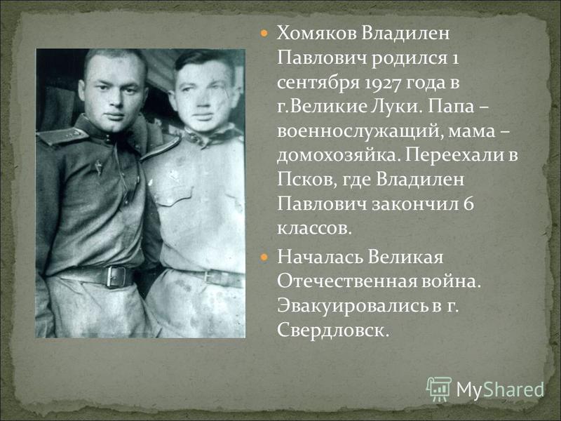 Хомяков Владилен Павлович родился 1 сентября 1927 года в г.Великие Луки. Папа – военнослужащий, мама – домохозяйка. Переехали в Псков, где Владилен Павлович закончил 6 классов. Началась Великая Отечественная война. Эвакуировались в г. Свердловск.