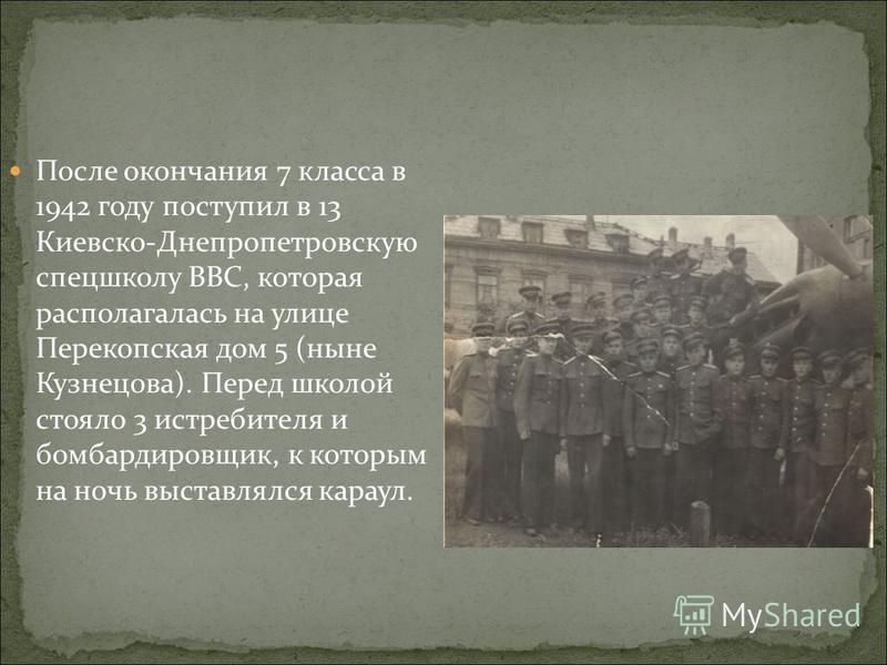 После окончания 7 класса в 1942 году поступил в 13 Киевско-Днепропетровскую спецшколу ВВС, которая располагалась на улице Перекопская дом 5 (ныне Кузнецова). Перед школой стояло 3 истребителя и бомбардировщик, к которым на ночь выставлялся караул.