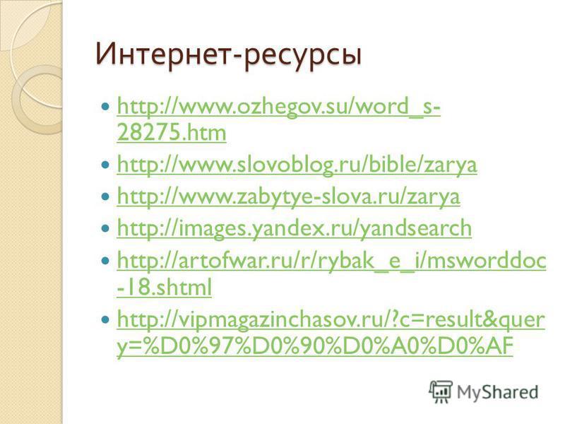 Интернет - ресурсы http://www.ozhegov.su/word_s- 28275. htm http://www.ozhegov.su/word_s- 28275. htm http://www.slovoblog.ru/bible/zarya http://www.zabytye-slova.ru/zarya http://images.yandex.ru/yandsearch http://artofwar.ru/r/rybak_e_i/msworddoc -18