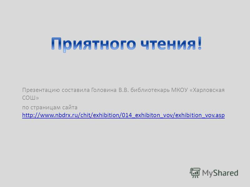 Презентацию составила Головина В.В. библиотекарь МКОУ «Харловская СОШ» по страницам сайта http://www.nbdrx.ru/chit/exhibition/014_exhibiton_vov/exhibition_vov.asp http://www.nbdrx.ru/chit/exhibition/014_exhibiton_vov/exhibition_vov.asp