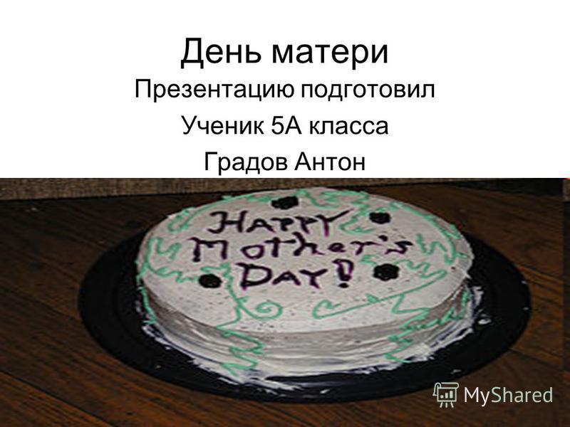 День матери Презентацию подготовил Ученик 5А класса Градов Антон