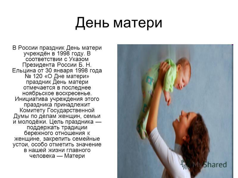 День матери В России праздник День матери учреждён в 1998 году. В соответствии с Указом Президента России Б. Н. Ельцина от 30 января 1998 года 120 «О Дне матери» праздник День матери отмечается в последнее ноябрьское воскресенье. Инициатива учреждени