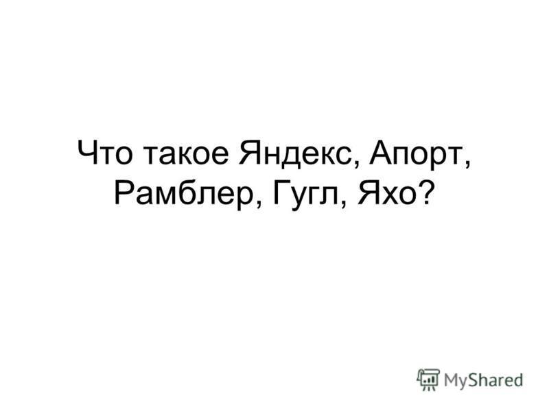 Что такое Яндекс, Апорт, Рамблер, Гугл, Яхо?