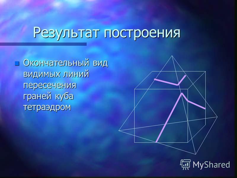 Результат построения n Окончательный вид видимых линий пересечения граней куба тетраэдром