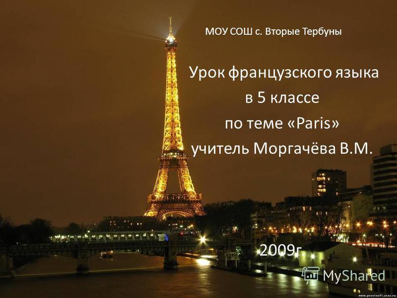 МОУ СОШ с. Вторые Тербуны Урок французского языка в 5 классе по теме «Paris» учитель Моргачёва В.М. 2009г.