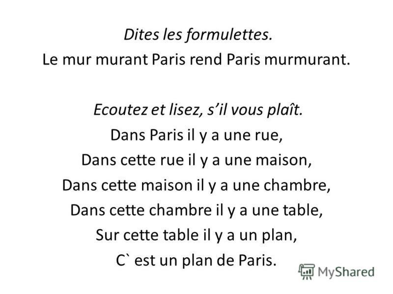 Dites les formulettes. Le mur murant Paris rend Paris murmurant. Ecoutez et lisez, sil vous plaît. Dans Paris il у a une rue, Dans cette rue il у a une maison, Dans cette maison il у a une chambre, Dans cette chambre il у a une table, Sur cette table