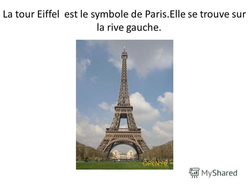 La tour Eiffel est le symbole de Paris.Elle se trouve sur la rive gauche.