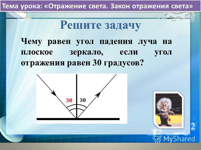 Решите задачу Чему равен угол падения луча на плоское зеркало, если угол отражения равен 30 градусов?