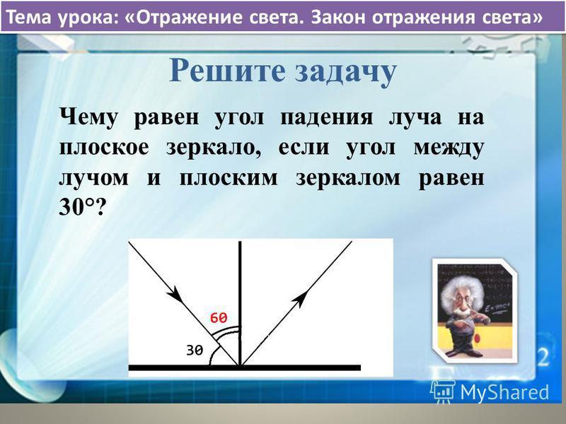 Тема урока: «Отражение света. Закон отражения света» Решите задачу Чему равен угол падения луча на плоское зеркало, если угол между лучом и плоским зеркалом равен 30°?