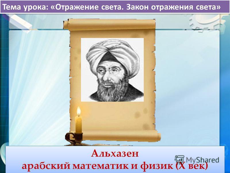 Тема урока: «Отражение света. Закон отражения света» Альхазен арабский математик и физик (X век) Альхазен арабский математик и физик (X век)