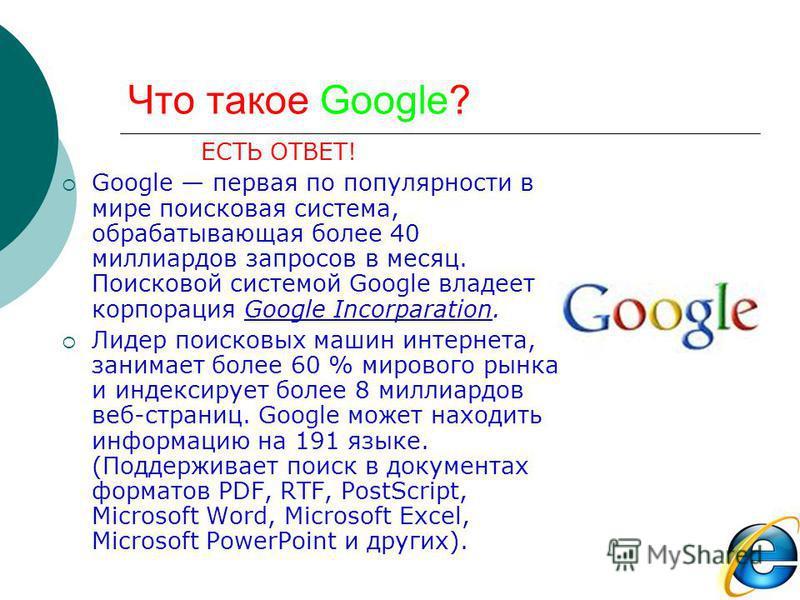 Что такое Google? ЕСТЬ ОТВЕТ! Google первая по популярности в мире поисковая система, обрабатывающая полее 40 миллиардов запросов в месяц. Поисковой системой Google владеет корпорация Google Incorparation. Лидер поисковых машин интернета, занимает по