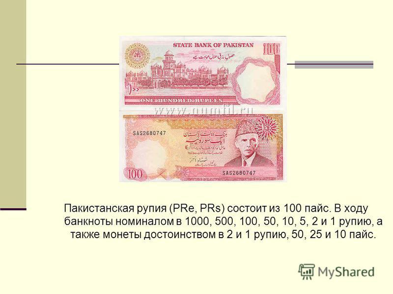 Пакистанская рупия (PRe, PRs) состоит из 100 пайс. В ходу банкноты номиналом в 1000, 500, 100, 50, 10, 5, 2 и 1 рупию, а также монеты достоинством в 2 и 1 рупию, 50, 25 и 10 пайс.
