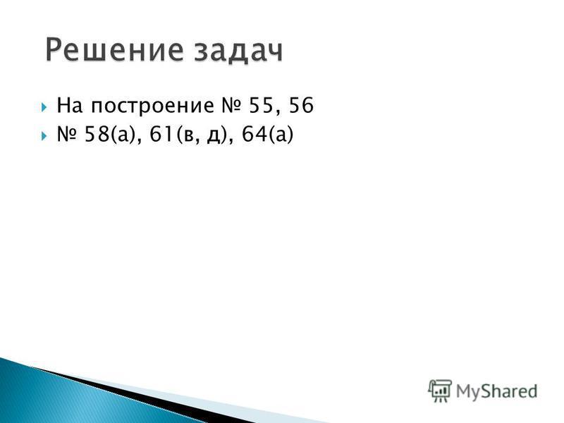 На построение 55, 56 58(а), 61(в, д), 64(а)