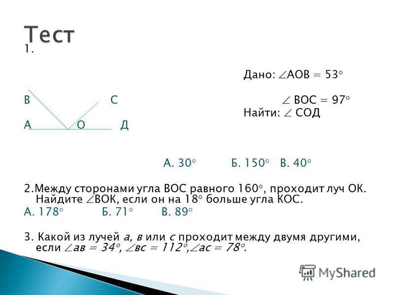 1. Дано: АОВ = 53 В С ВОС = 97 Найти: СОД А О Д А. 30 Б. 150 В. 40 2. Между сторонами угла ВОС равного 160, проходит луч ОК. Найдите ВОК, если он на 18 больше угла КОС. А. 178 Б. 71 В. 89 3. Какой из лучей а, в или с проходит между двумя другими, есл