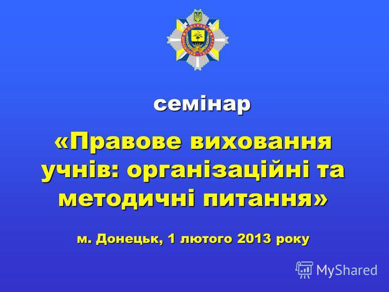 семінар «Правове виховання учнів: організаційні та методичні питання» м. Донецьк, 1 лютого 2013 року