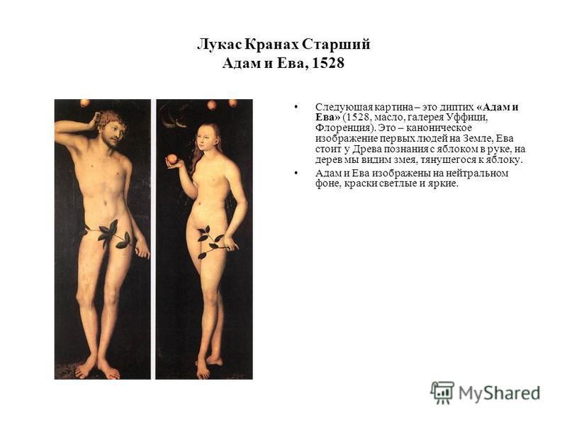 Лукас Кранах Старший Адам и Ева, 1528 Следующая картина – это диптих «Адам и Ева» (1528, масло, галерея Уффици, Флоренция). Это – каноническое изображение первых людей на Земле, Ева стоит у Древа познания с яблоком в руке, на дерев мы видим змея, тян