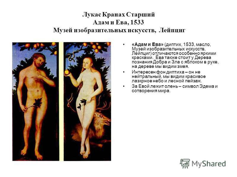 Лукас Кранах Старший Адам и Ева, 1533 Музей изобразительных искусств, Лейпциг «Адам и Ева» (диптих, 1533, масло, Музей изобразительных искусств, Лейпциг) отличаются особенно яркими красками. Ева также стоит у Дерева познания Добра и Зла с яблоком в р