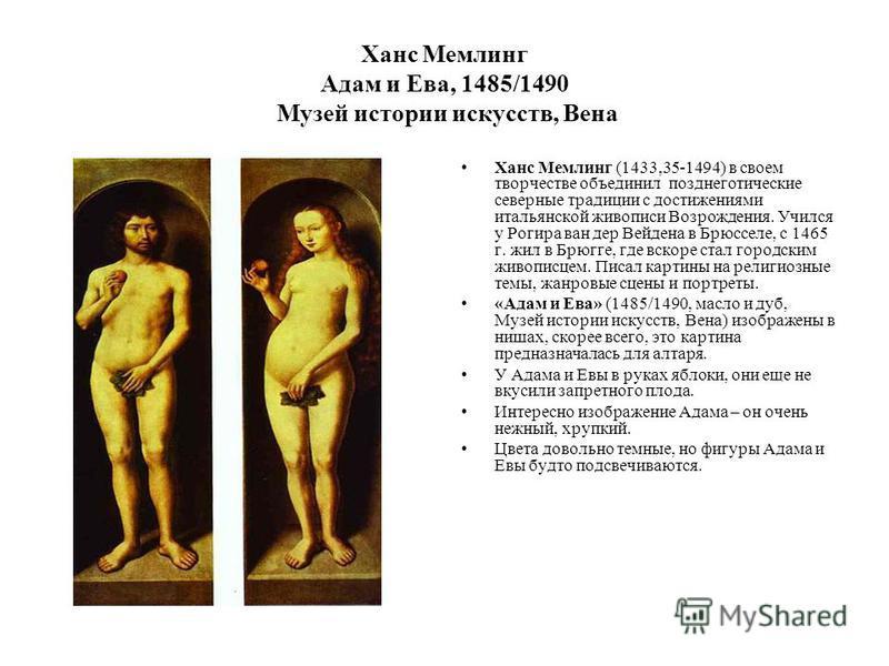 Ханс Мемлинг Адам и Ева, 1485/1490 Музей истории искусств, Вена Ханс Мемлинг (1433,35-1494) в своем творчестве объединил позднеготические северные традиции с достижениями итальянской живописи Возрождения. Учился у Рогира ван дер Вейдена в Брюсселе, с
