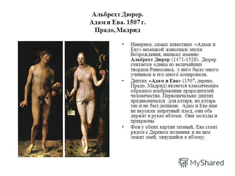 Альбрехт Дюрер. Адам и Ева. 1507 г. Прадо, Мадрид Наверное, самых известных «Адама и Еву» немецкой живописи эпохи Возрождения, написал именно Альбрехт Дюрер (1471-1528). Дюрер считается одним из величайших творцов Ренессанса, у него было много ученик