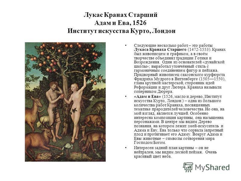 Лукас Кранах Старший Адам и Ева, 1526 Институт искусства Курто, Лондон Следующие несколько работ – это работы Лукаса Кранаха Старшего (1472-1553). Кранах был живописцем и графиком, а в своём творчестве объединял традиции Готики и Возрождения. Один из