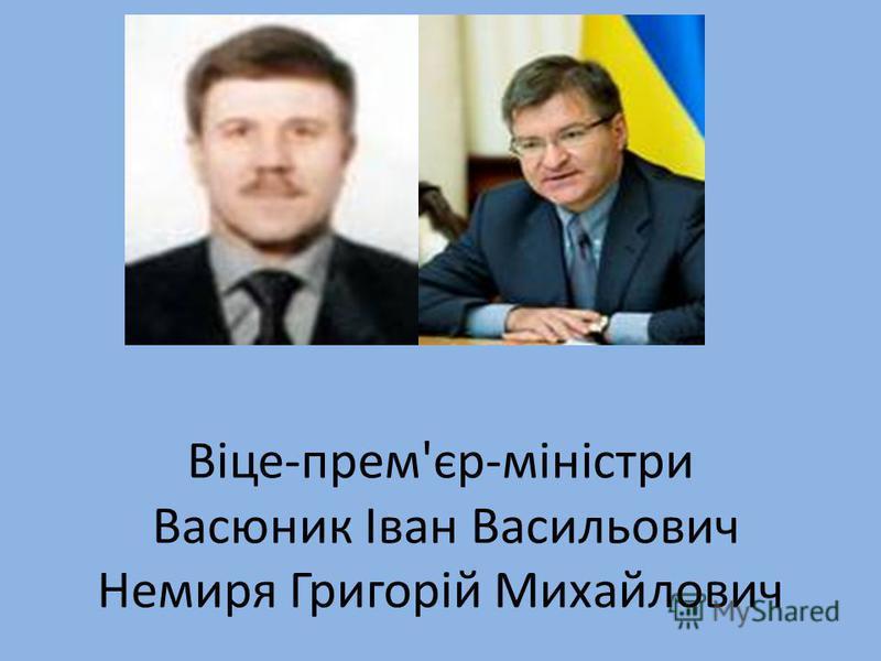 Віце-прем'єр-міністри Васюник Іван Васильович Немиря Григорій Михайлович