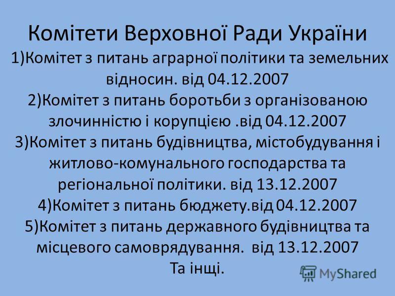 Комітети Верховної Ради України 1)Комітет з питань аграрної політики та земельних відносин. від 04.12.2007 2)Комітет з питань боротьби з організованою злочинністю і корупцією.від 04.12.2007 3)Комітет з питань будівництва, містобудування і житлово-ком