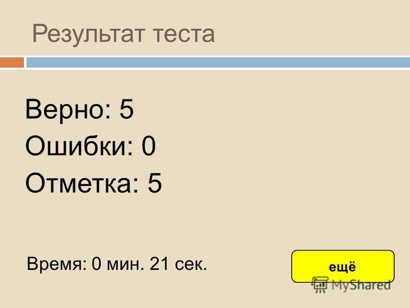 Результат теста Верно: 5 Ошибки: 0 Отметка: 5 Время: 0 мин. 21 сек. ещё