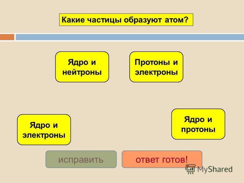 Ядро и электроны Ядро и нейтроны Протоны и электроны Ядро и протоны исправить ответ готов! Какие частицы образуют атом?