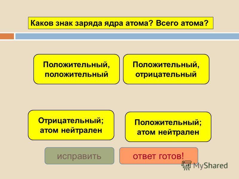 Положительный; атом нейтрален Отрицательный; атом нейтрален Положительный, отрицательный Положительный, положительный исправить ответ готов! Каков знак заряда ядра атома? Всего атома?