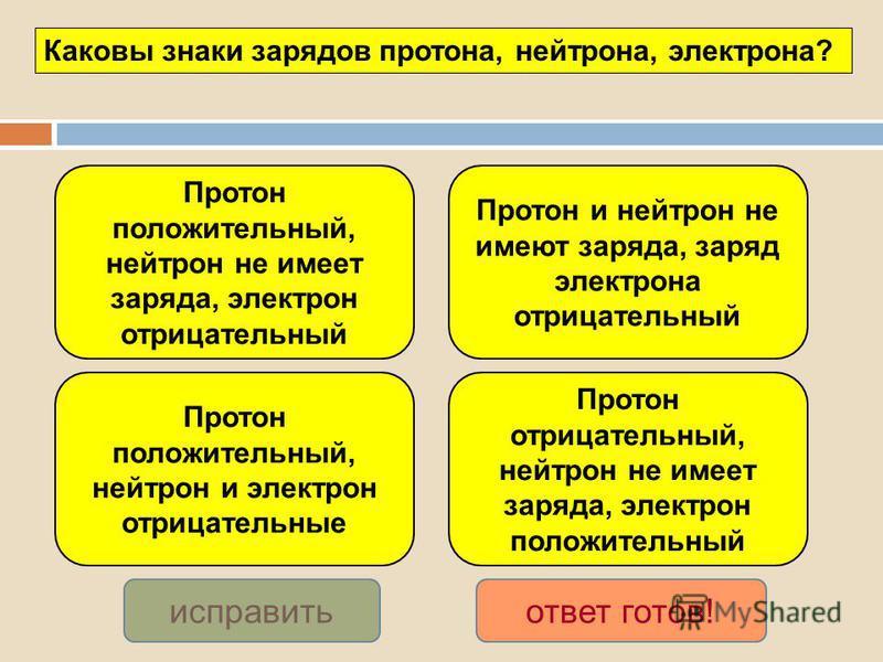 Протон положительный, нейтрон не имеет заряда, электрон отрицательный Протон положительный, нейтрон и электрон отрицательные Протон и нейтрон не имеют заряда, заряд электрона отрицательный Протон отрицательный, нейтрон не имеет заряда, электрон полож