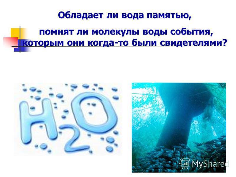 Обладает ли вода памятью, помнят ли молекулы воды события, которым они когда-то были свидетелями? помнят ли молекулы воды события, которым они когда-то были свидетелями?