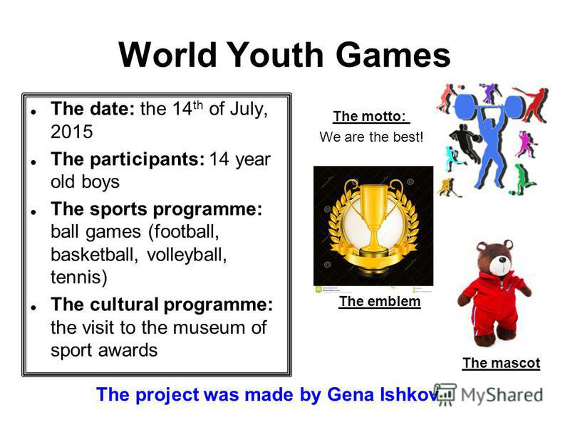 World Youth Games The date: the 14 th of July, 2015 The participants: 14 year old boys The sports programme: ball games (football, basketball, volleyball, tennis) The cultural programme: the visit to the museum of sport awards The motto: We are the b