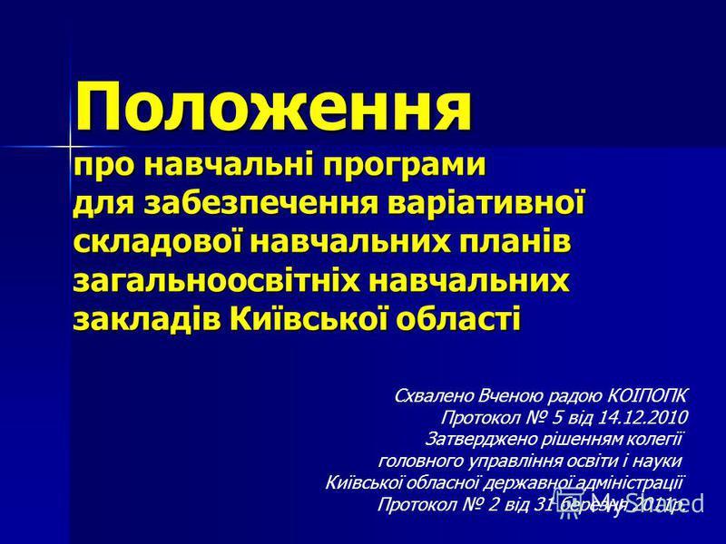 Положення про навчальні програми для забезпечення варіативної складової навчальних планів загальноосвітніх навчальних закладів Київської області Схвалено Вченою радою КОІПОПК Протокол 5 від 14.12.2010 Затверджено рішенням колегії головного управління