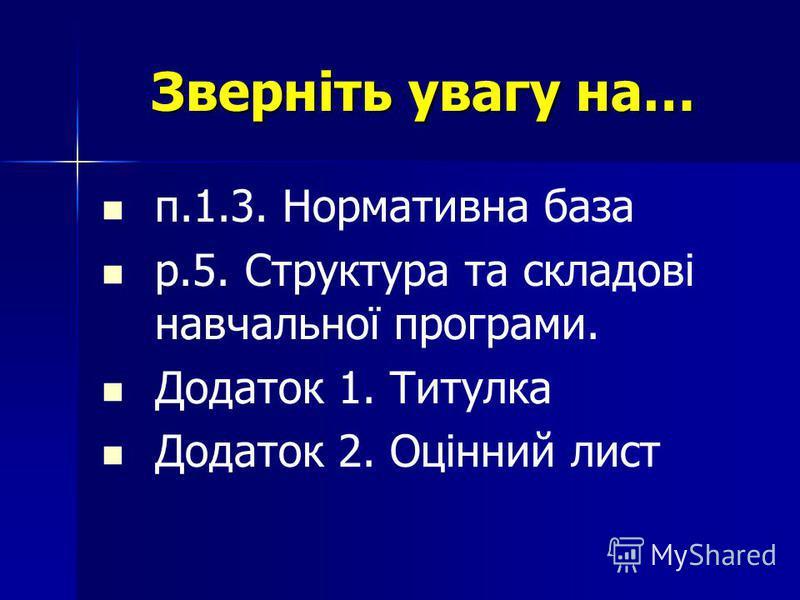 Зверніть увагу на… п.1.3. Нормативна база р.5. Структура та складові навчальної програми. Додаток 1. Титулка Додаток 2. Оцінний лист